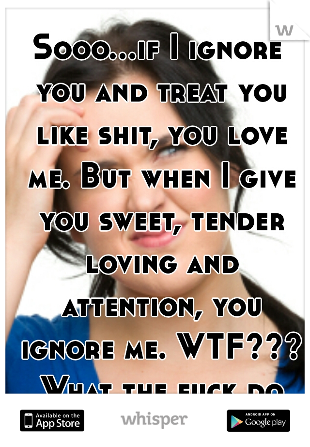 Sooo...if I ignore you and treat you like shit, you love me. But when I give you sweet, tender loving and attention, you ignore me. WTF??? What the fuck do you want?!?!?