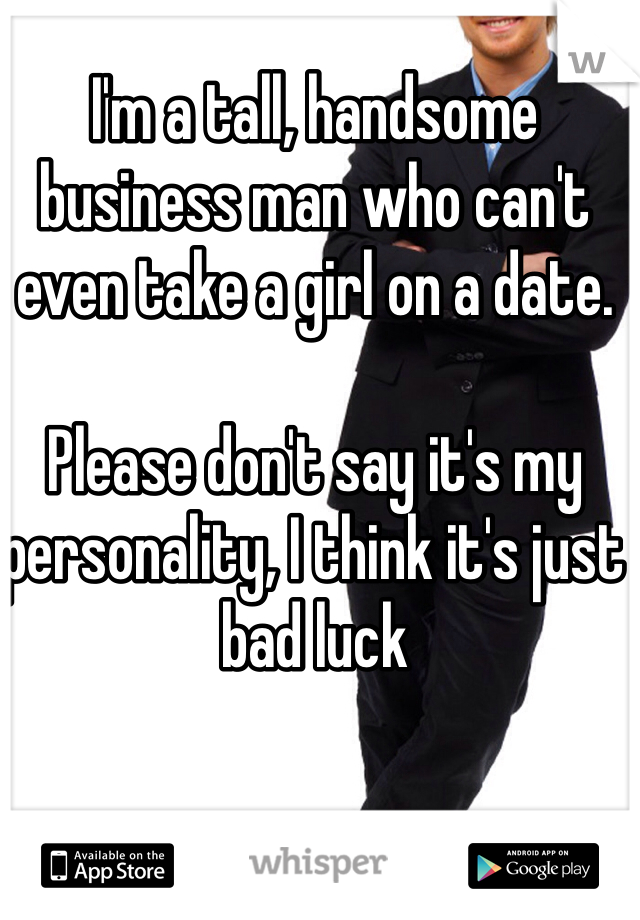 I'm a tall, handsome business man who can't even take a girl on a date.   Please don't say it's my personality, I think it's just bad luck