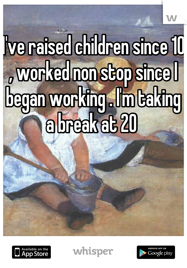 I've raised children since 10 , worked non stop since I began working . I'm taking a break at 20