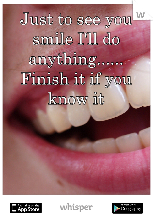 Just to see you smile I'll do anything...... Finish it if you know it