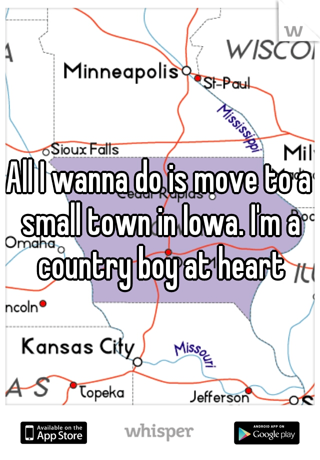 All I wanna do is move to a small town in Iowa. I'm a country boy at heart