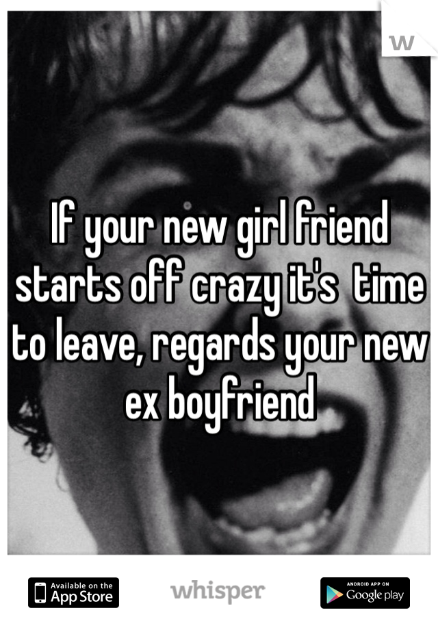 If your new girl friend starts off crazy it's  time to leave, regards your new ex boyfriend