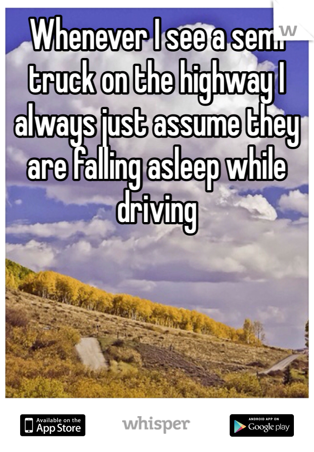 Whenever I see a semi truck on the highway I always just assume they are falling asleep while driving