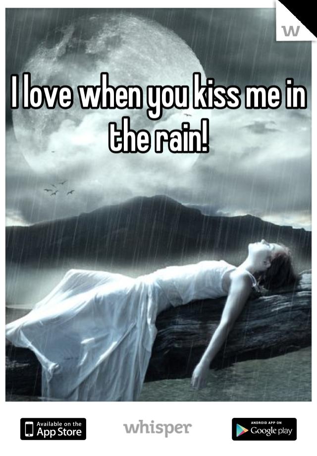 I love when you kiss me in the rain!