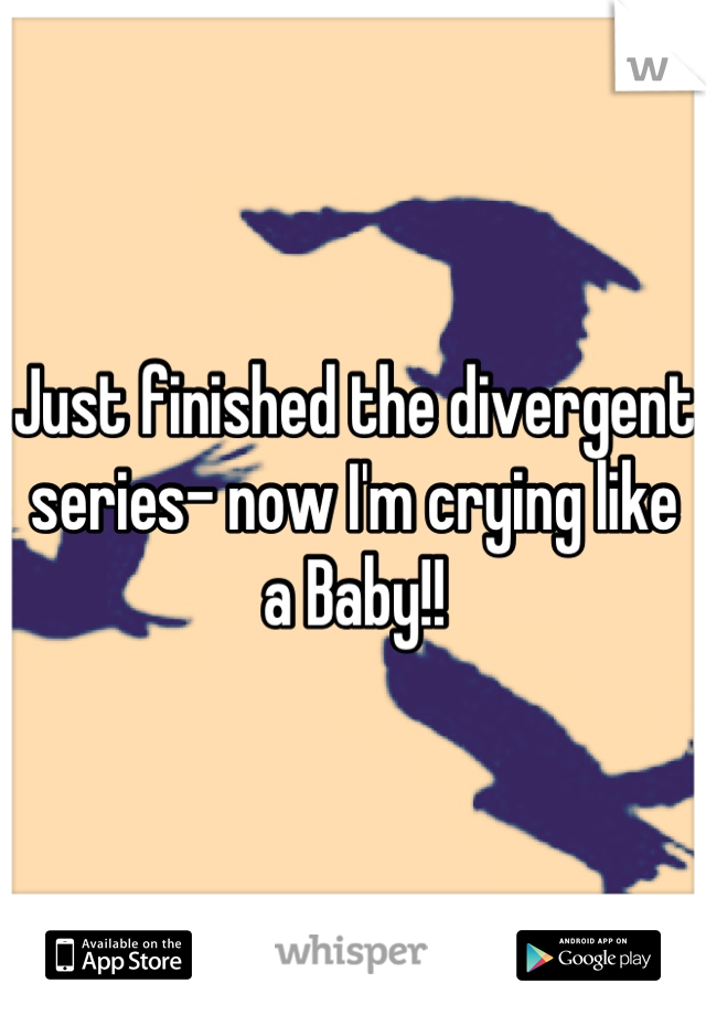 Just finished the divergent series- now I'm crying like a Baby!!