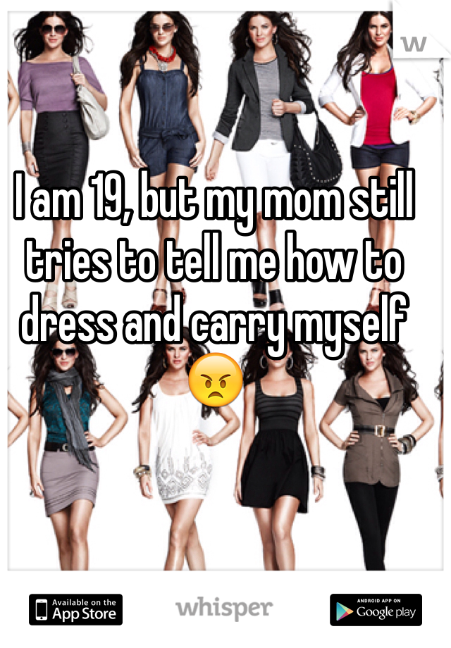 I am 19, but my mom still tries to tell me how to dress and carry myself 😠