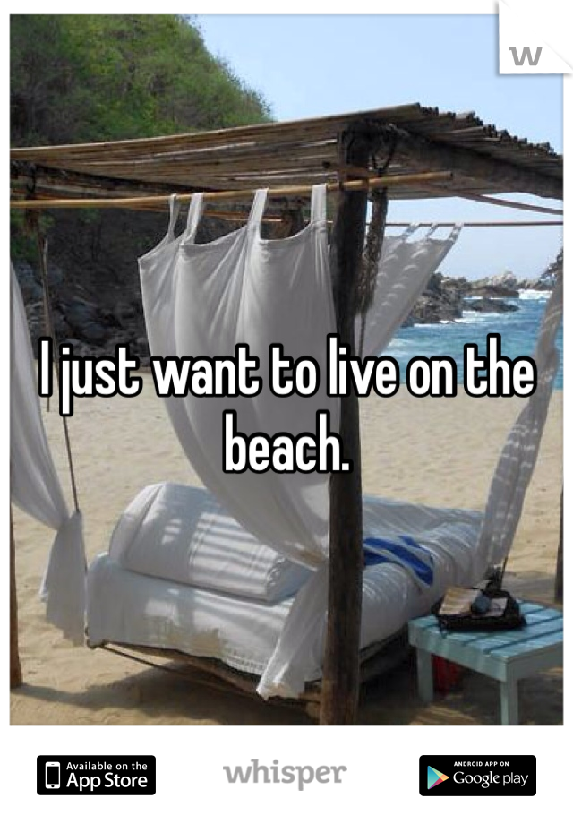 I just want to live on the beach.