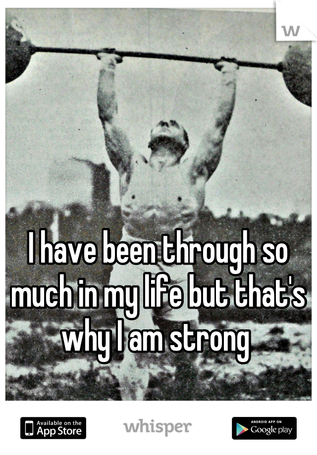 I have been through so much in my life but that's why I am strong