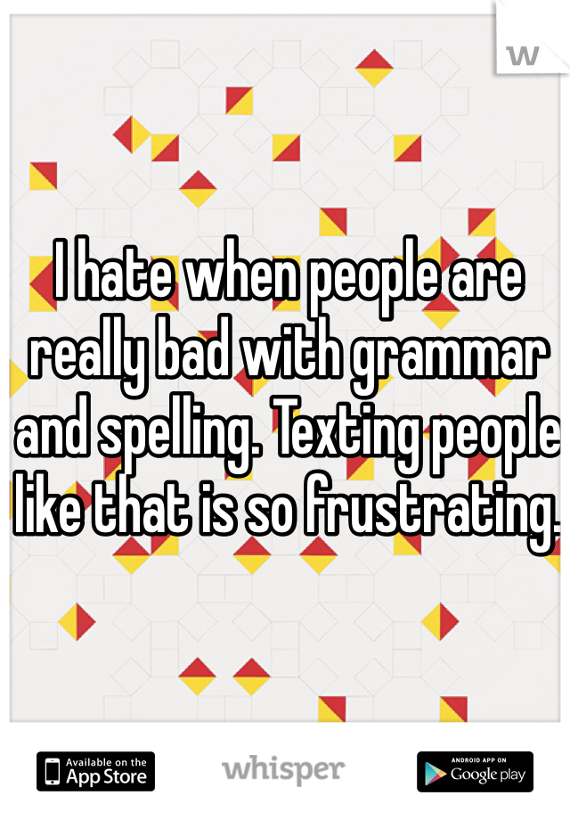 I hate when people are really bad with grammar and spelling. Texting people like that is so frustrating.