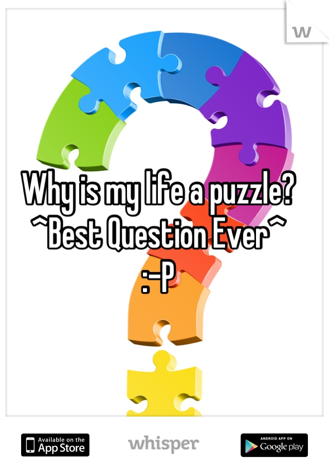 Why is my life a puzzle?  ^Best Question Ever^  :-P