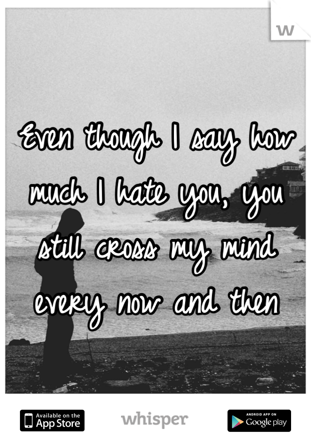 Even though I say how much I hate you, you still cross my mind every now and then
