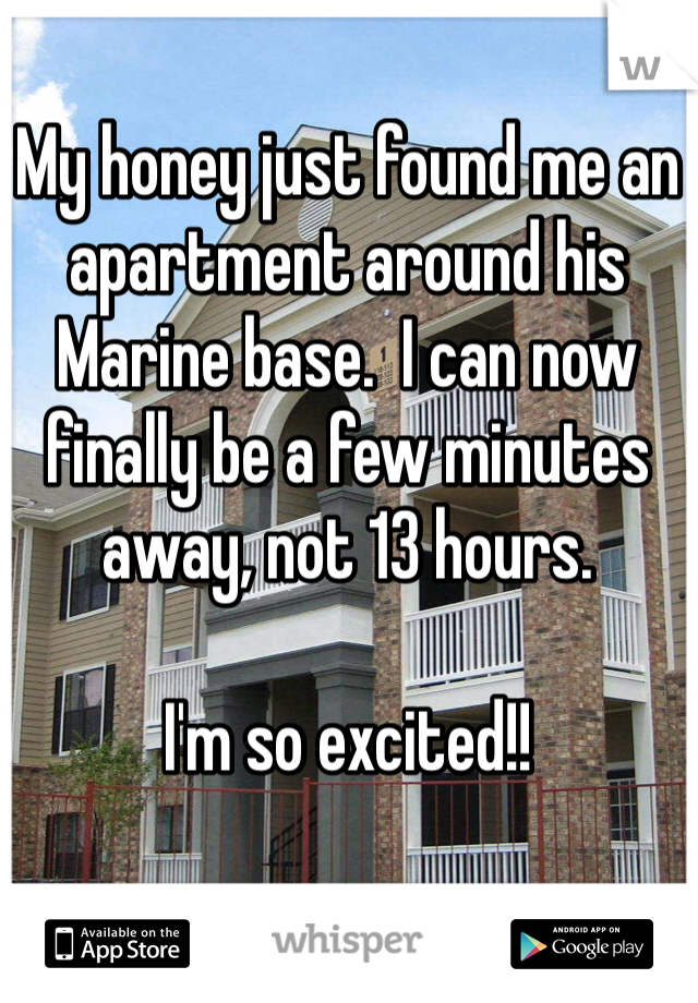 My honey just found me an apartment around his Marine base.  I can now finally be a few minutes away, not 13 hours.   I'm so excited!!