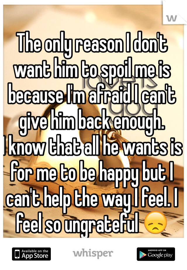 The only reason I don't want him to spoil me is because I'm afraid I can't give him back enough.  I know that all he wants is for me to be happy but I can't help the way I feel. I feel so ungrateful 😞