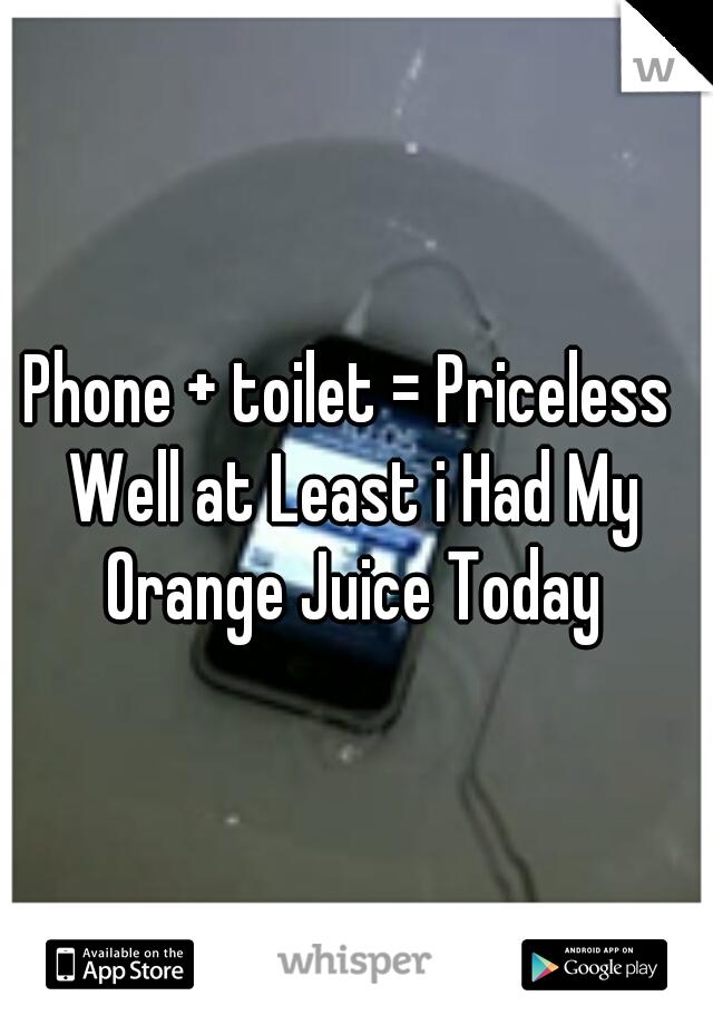 Phone + toilet = Priceless  Well at Least i Had My Orange Juice Today