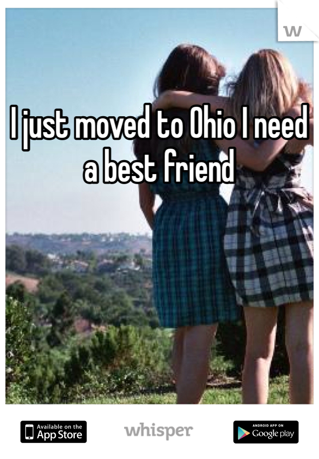 I just moved to Ohio I need a best friend