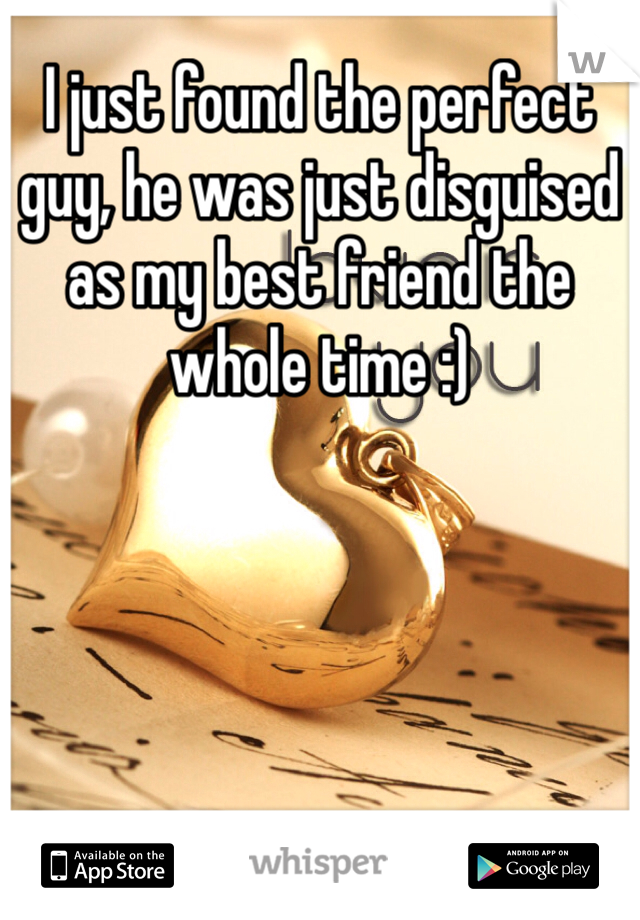 I just found the perfect guy, he was just disguised as my best friend the whole time :)