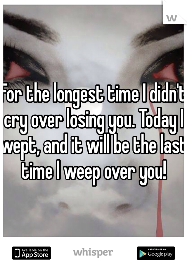 For the longest time I didn't cry over losing you. Today I wept, and it will be the last time I weep over you!