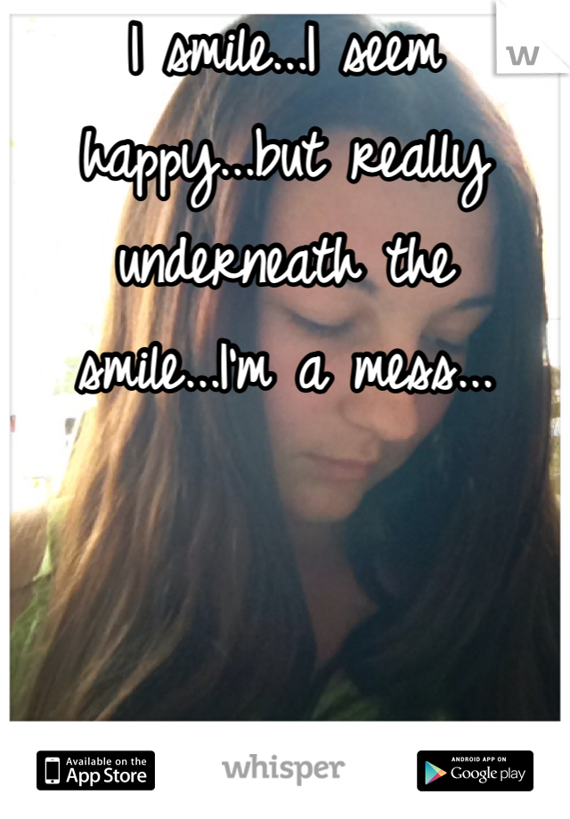 I smile...I seem happy...but really underneath the smile...I'm a mess...