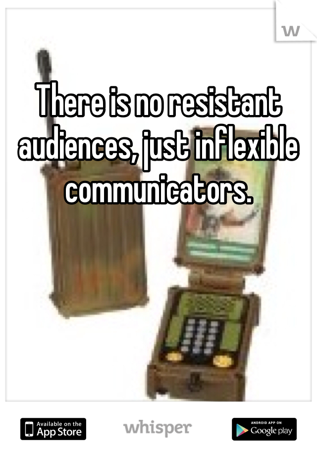 There is no resistant audiences, just inflexible communicators.