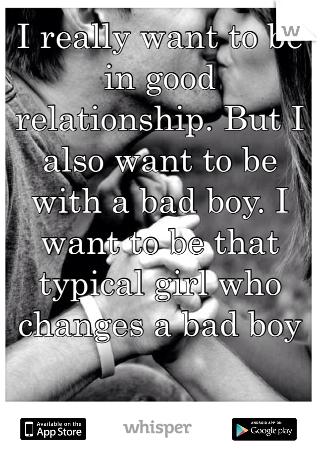 I really want to be in good relationship. But I also want to be with a bad boy. I want to be that typical girl who changes a bad boy