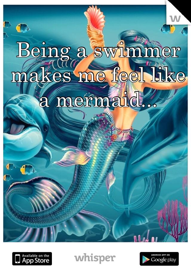 Being a swimmer makes me feel like a mermaid...