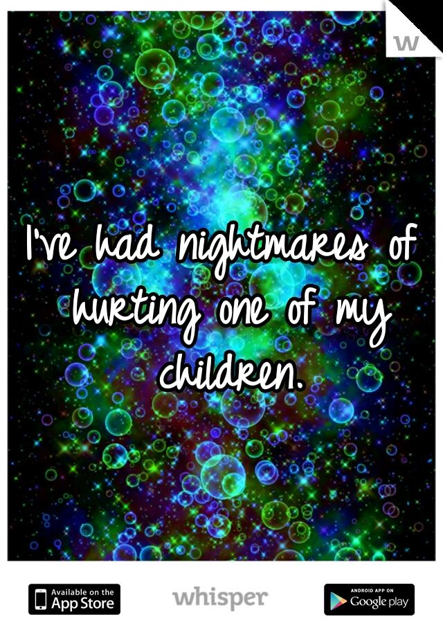 I've had nightmares of hurting one of my children.