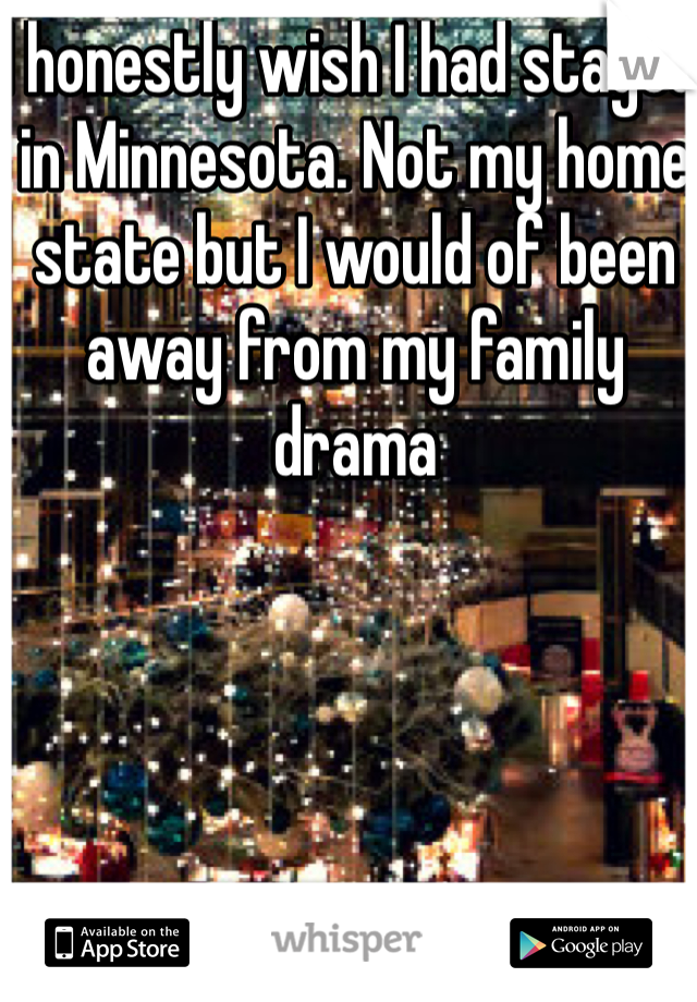 I honestly wish I had stayed in Minnesota. Not my home state but I would of been away from my family drama