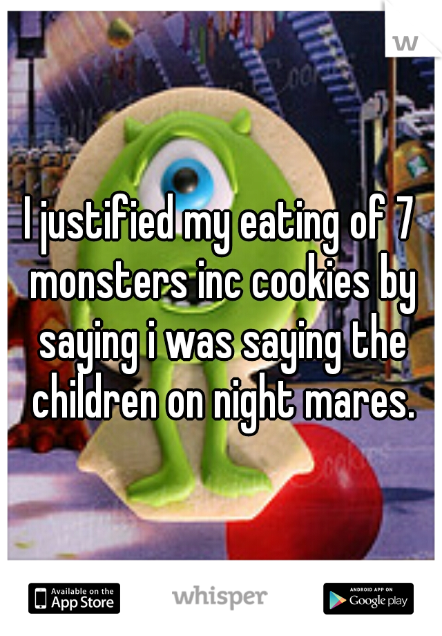 I justified my eating of 7 monsters inc cookies by saying i was saying the children on night mares.