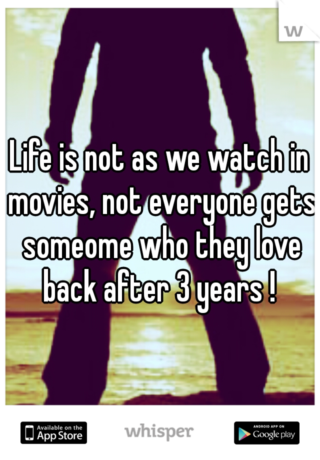 Life is not as we watch in movies, not everyone gets someome who they love back after 3 years !