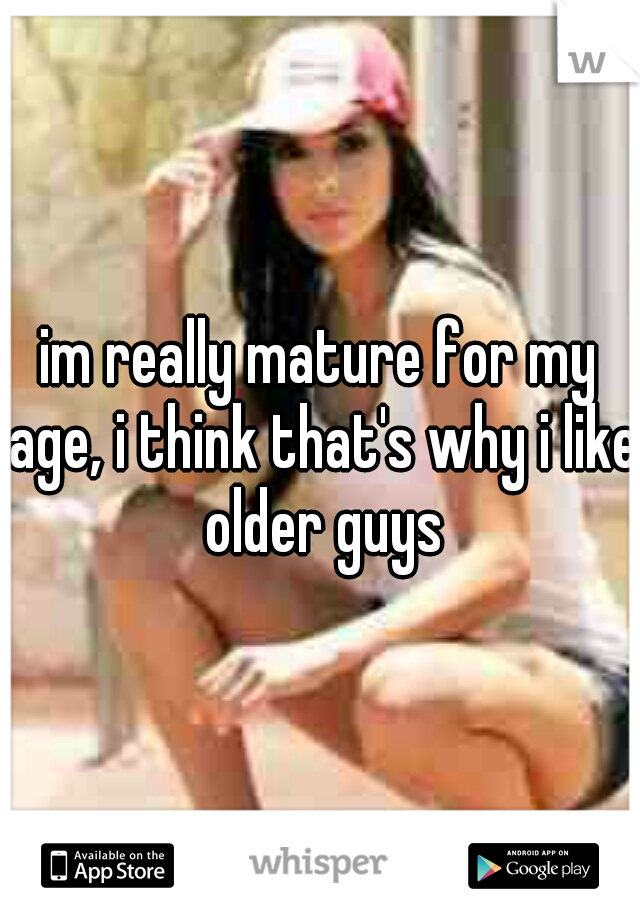 im really mature for my age, i think that's why i like older guys