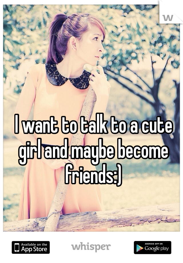 I want to talk to a cute girl and maybe become friends:)