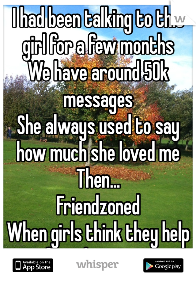 I had been talking to this girl for a few months We have around 50k messages She always used to say how much she loved me Then... Friendzoned When girls think they help friendzoning us They really dnt