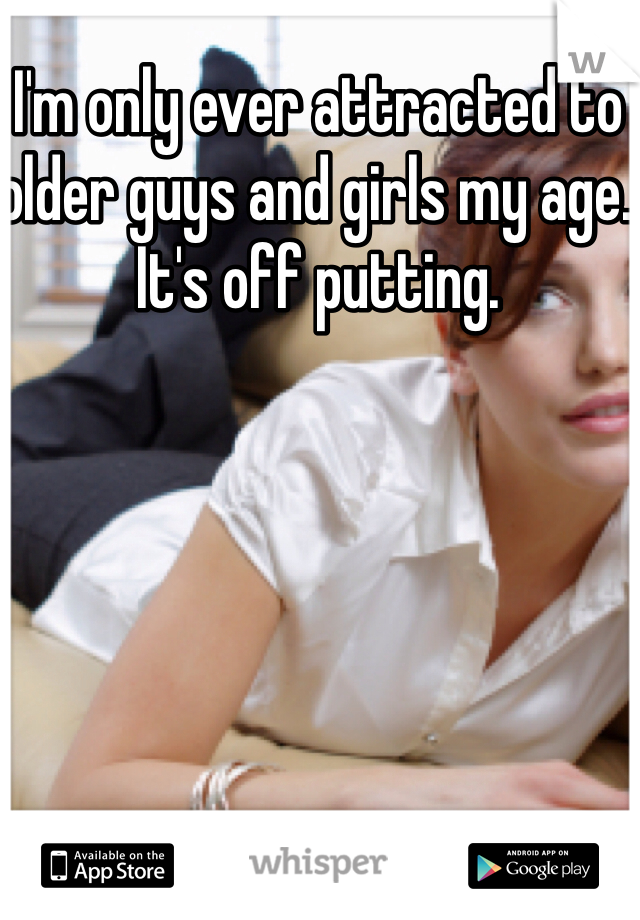I'm only ever attracted to older guys and girls my age.  It's off putting.