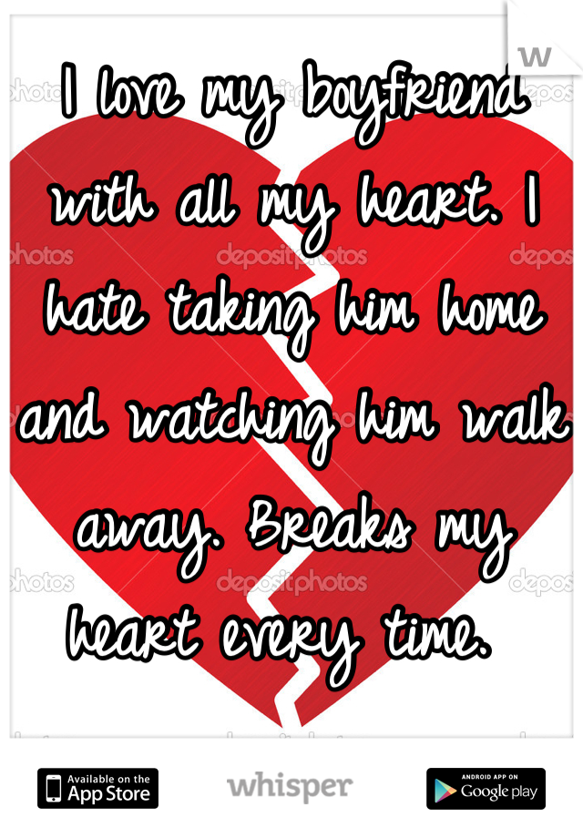 I love my boyfriend with all my heart. I hate taking him home and watching him walk away. Breaks my heart every time.