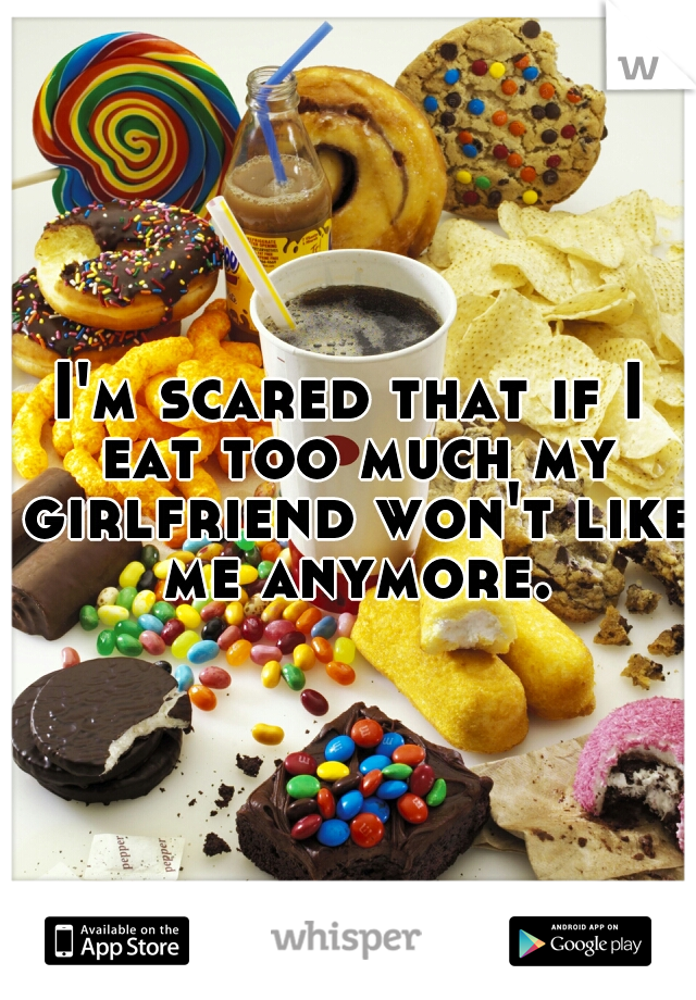 I'm scared that if I eat too much my girlfriend won't like me anymore.