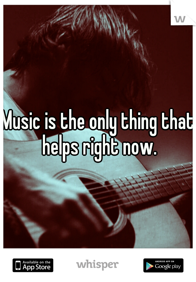 Music is the only thing that helps right now.
