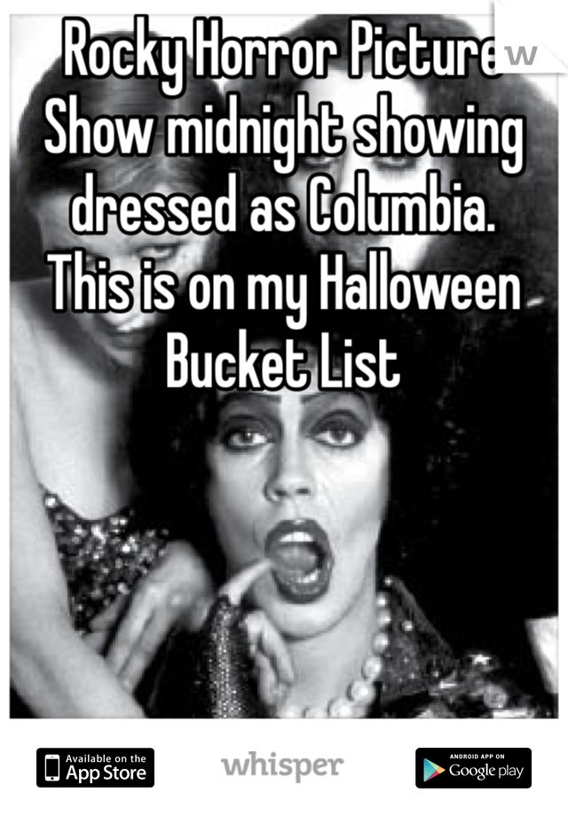 Rocky Horror Picture Show midnight showing dressed as Columbia.  This is on my Halloween Bucket List