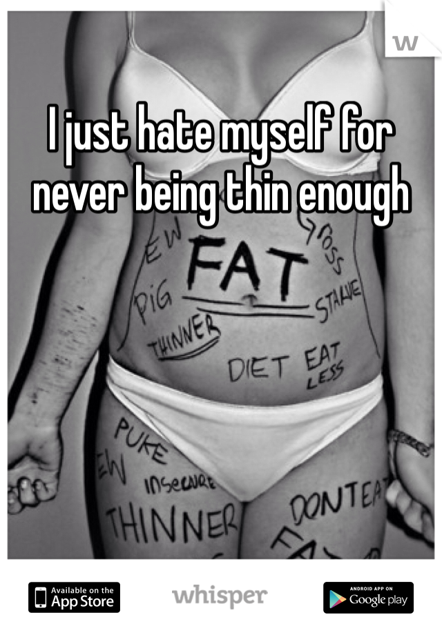 I just hate myself for never being thin enough