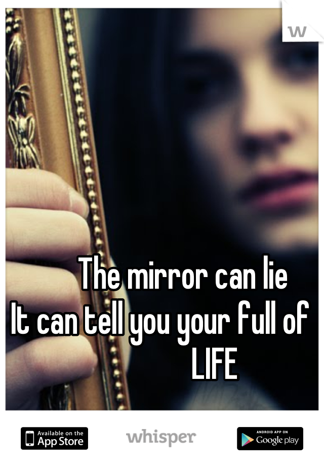 The mirror can lie It can tell you your full of                  LIFE