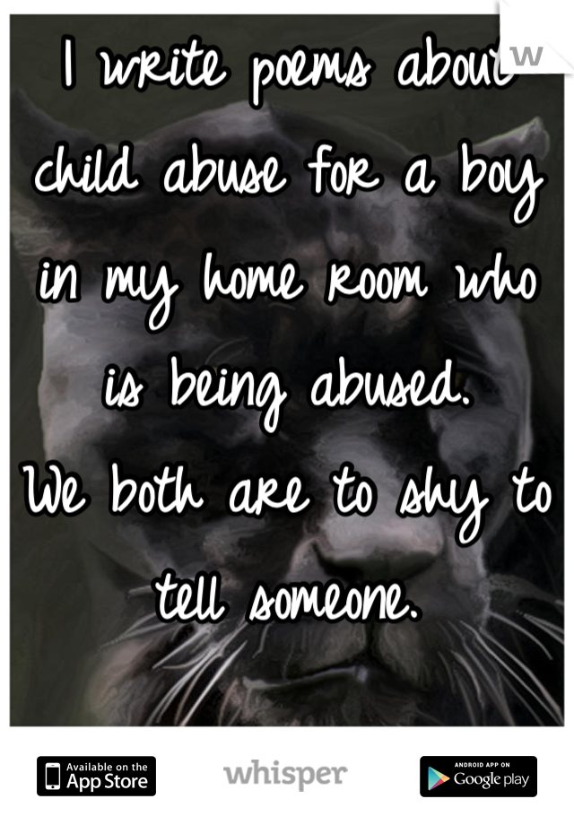 I write poems about child abuse for a boy in my home room who is being abused. We both are to shy to tell someone.