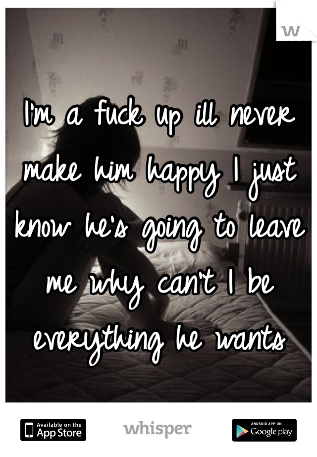 I'm a fuck up ill never make him happy I just know he's going to leave me why can't I be everything he wants