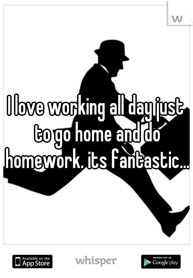 I love working all day just to go home and do homework. its fantastic...