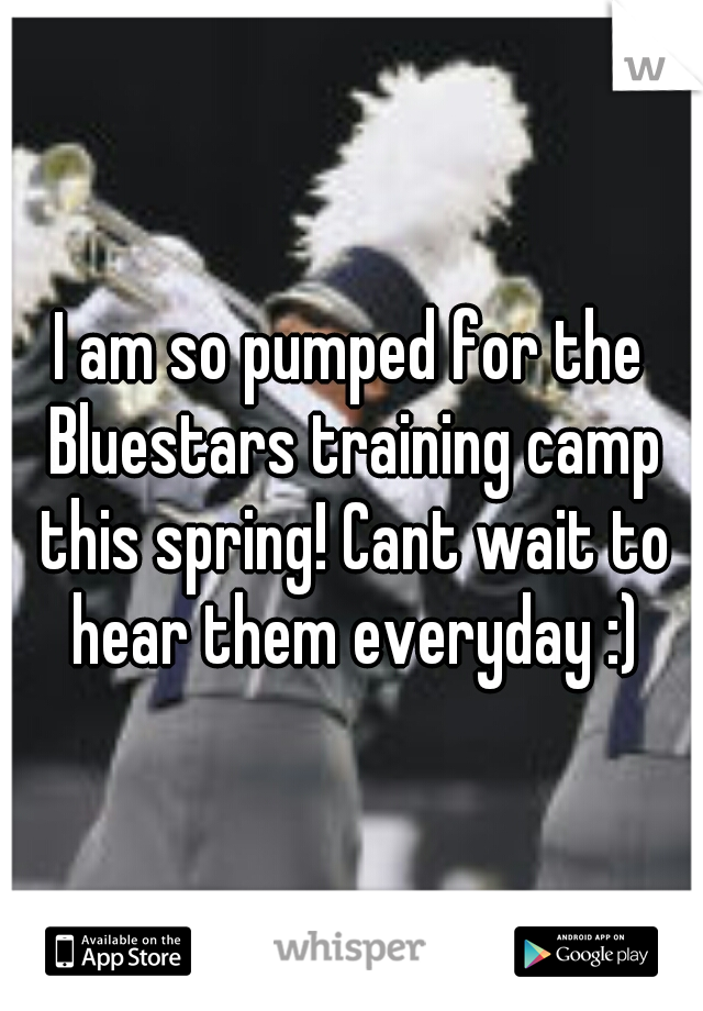 I am so pumped for the Bluestars training camp this spring! Cant wait to hear them everyday :)