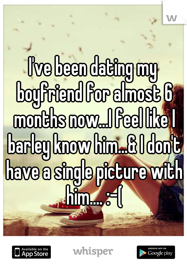 I've been dating my boyfriend for almost 6 months now...I feel like I barley know him...& I don't have a single picture with him.... :-(