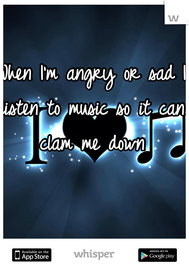 When I'm angry or sad I listen to music so it can clam me down