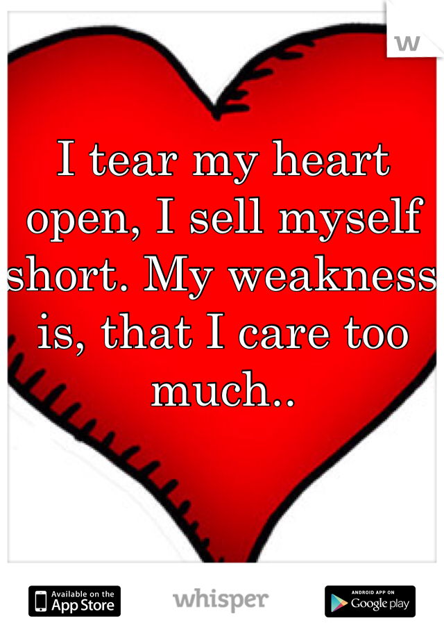 I tear my heart open, I sell myself short. My weakness is, that I care too much..