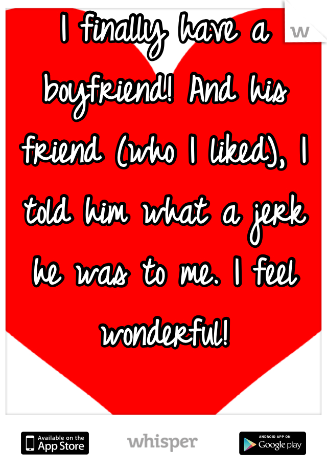 I finally have a boyfriend! And his friend (who I liked), I told him what a jerk he was to me. I feel wonderful!