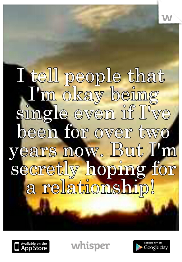 I tell people that I'm okay being single even if I've been for over two years now. But I'm secretly hoping for a relationship!