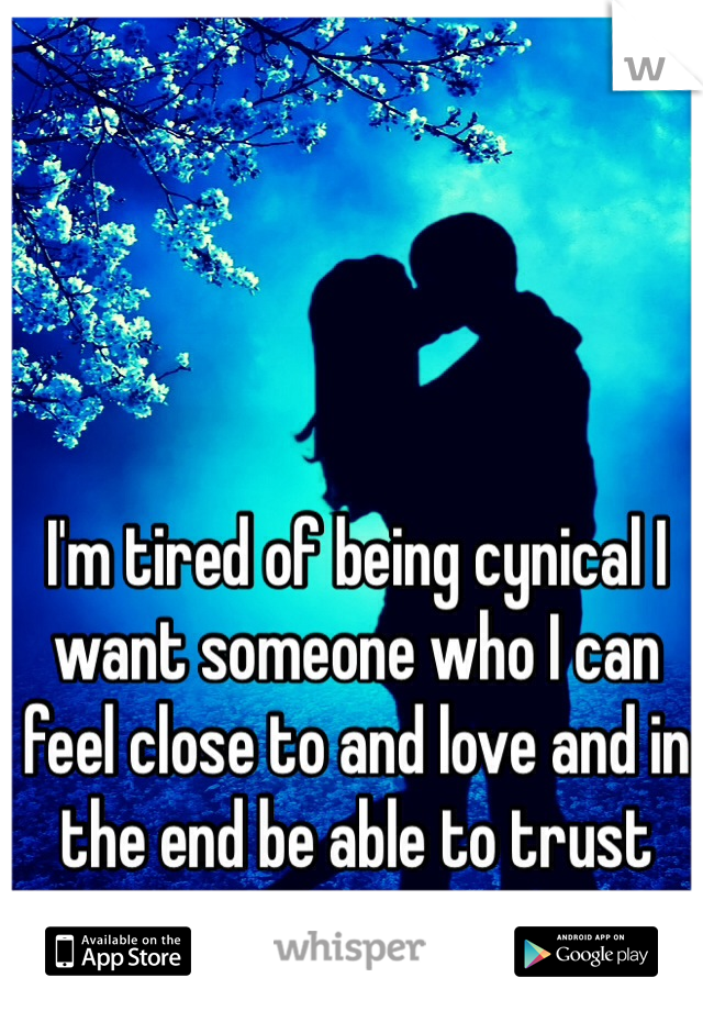 I'm tired of being cynical I want someone who I can feel close to and love and in the end be able to trust