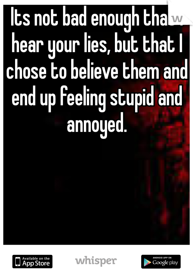 Its not bad enough that I hear your lies, but that I chose to believe them and end up feeling stupid and annoyed.